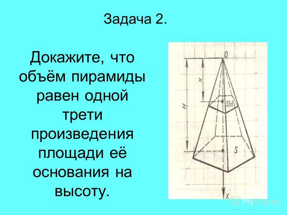 Докажите, что объём пирамиды равен одной трети произведения площади её основания на высоту. Задача 2.