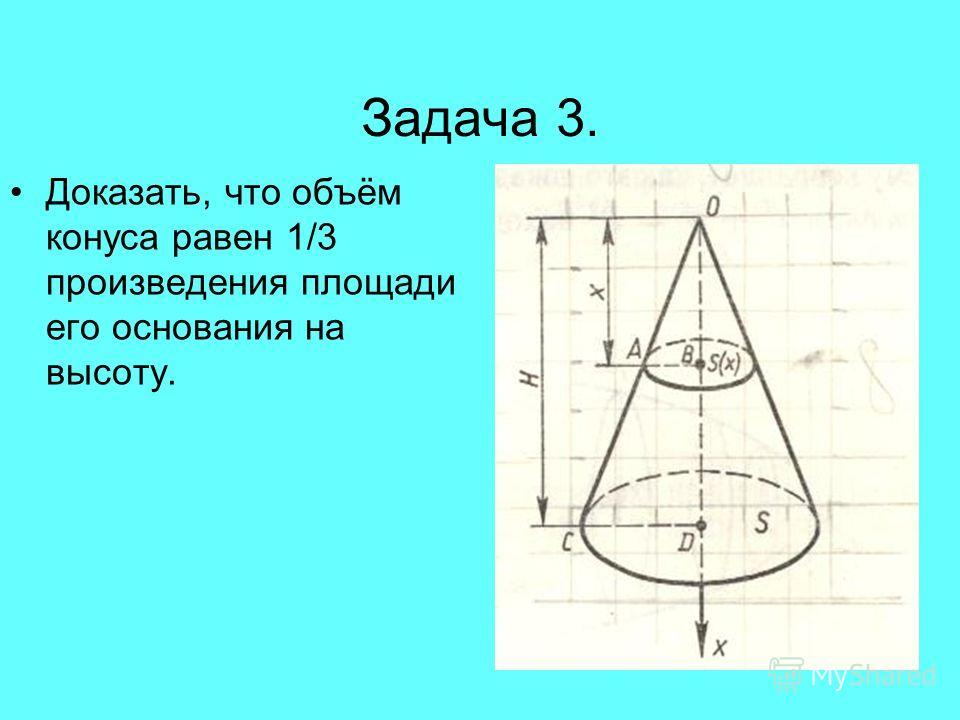 Задача 3. Доказать, что объём конуса равен 1/3 произведения площади его основания на высоту.