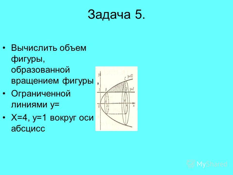 Задача 5. Вычислить объем фигуры, образованной вращением фигуры, Ограниченной линиями у= Х=4, у=1 вокруг оси абсцисс