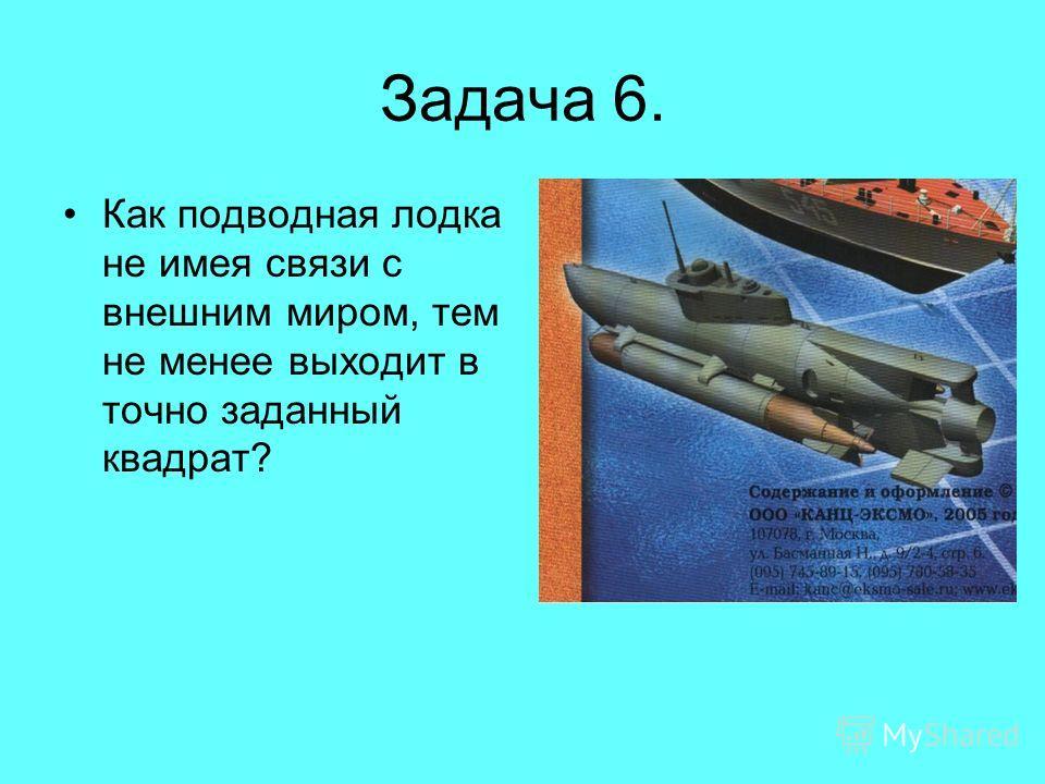 Задача 6. Как подводная лодка не имея связи с внешним миром, тем не менее выходит в точно заданный квадрат?