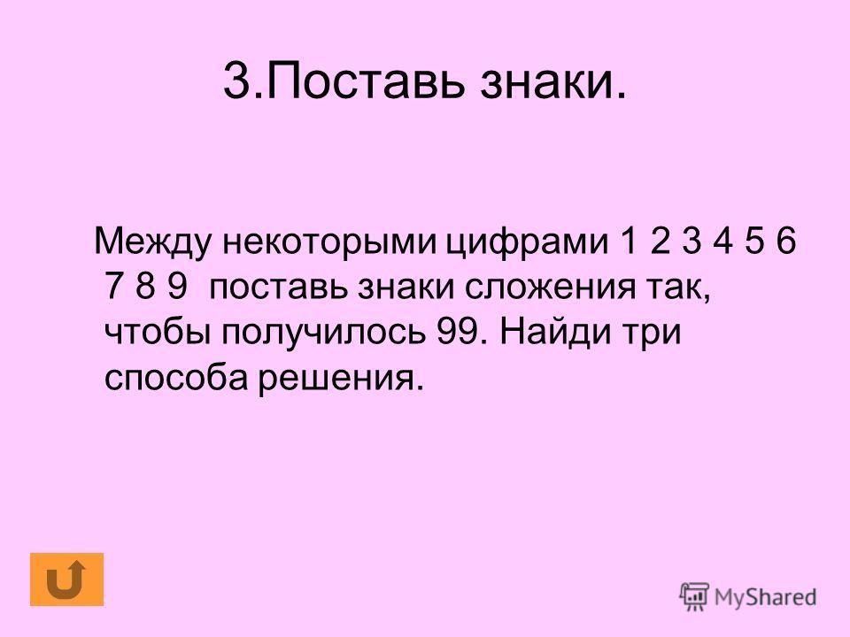 3.Поставь знаки. Между некоторыми цифрами 1 2 3 4 5 6 7 8 9 поставь знаки сложения так, чтобы получилось 99. Найди три способа решения.