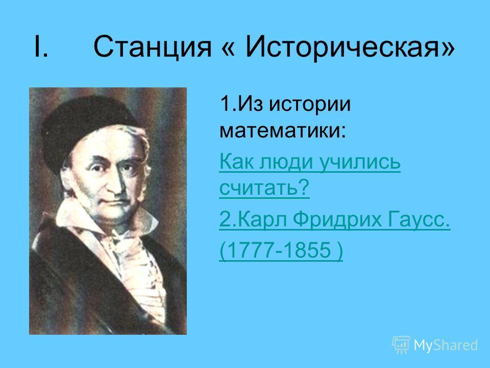 I.Станция « Историческая» 1.Из истории математики: Как люди учились считать? 2.Карл Фридрих Гаусс. (1777-1855 )