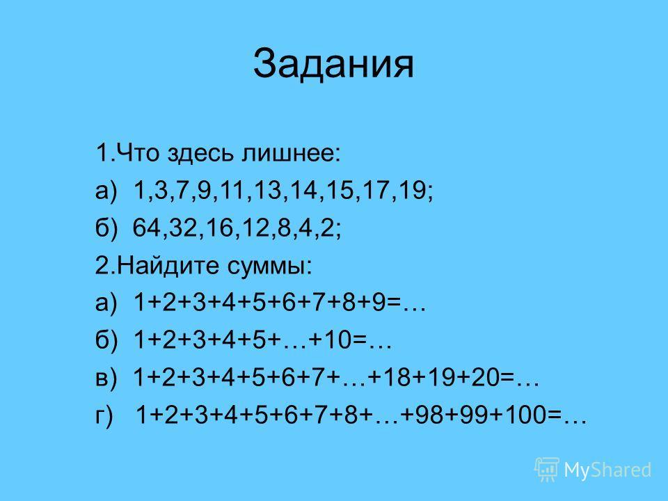 1.Что здесь лишнее: а) 1,3,7,9,11,13,14,15,17,19; б) 64,32,16,12,8,4,2; 2.Найдите суммы: а) 1+2+3+4+5+6+7+8+9=… б) 1+2+3+4+5+…+10=… в) 1+2+3+4+5+6+7+…+18+19+20=… г) 1+2+3+4+5+6+7+8+…+98+99+100=… Задания