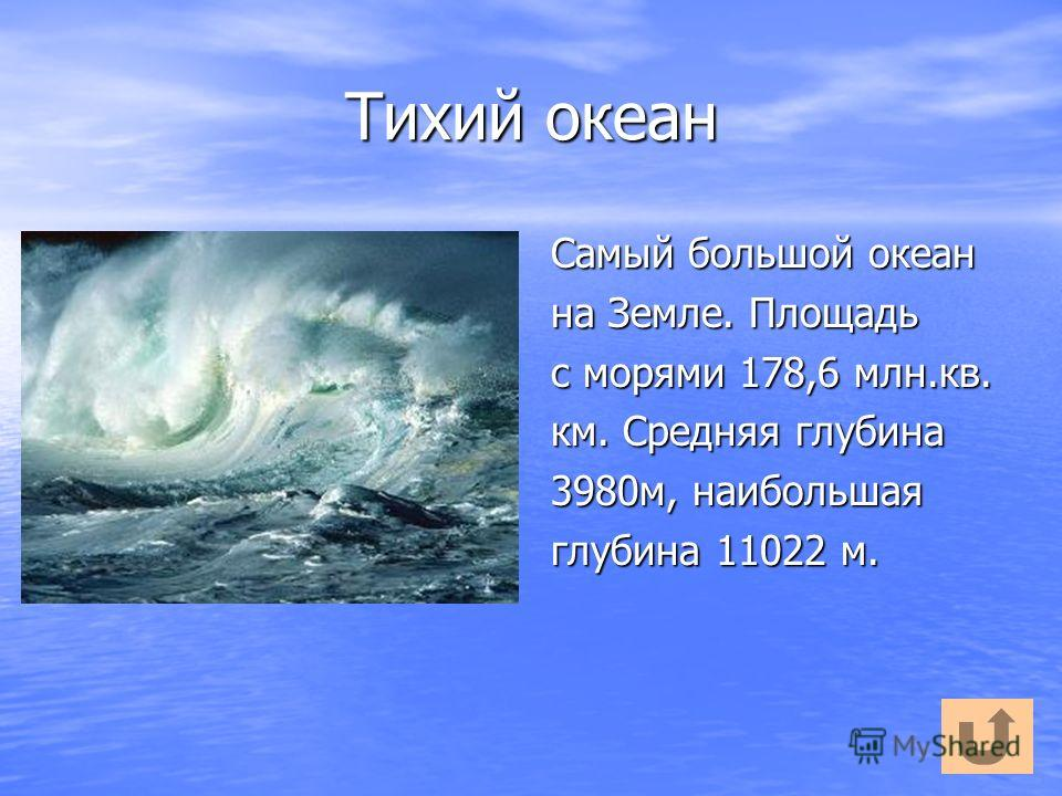 Тихий океан Самый большой океан на Земле. Площадь с морями 178,6 млн.кв. км. Средняя глубина 3980м, наибольшая глубина 11022 м.