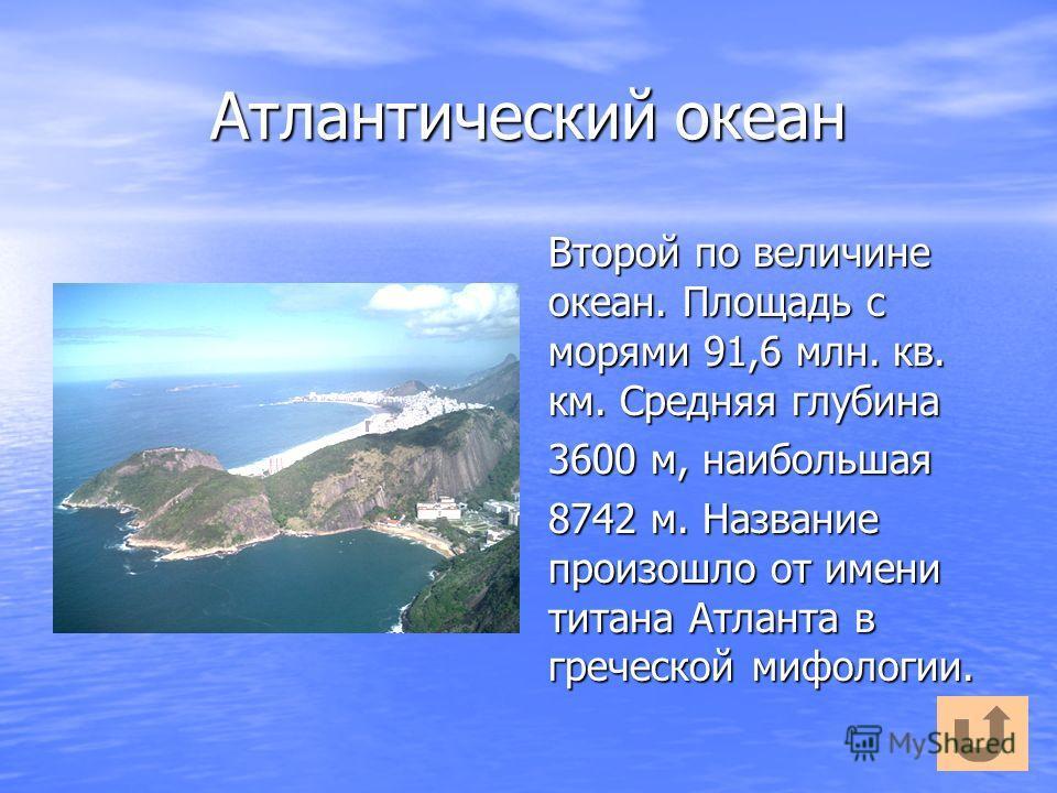 Атлантический океан Второй по величине океан. Площадь с морями 91,6 млн. кв. км. Средняя глубина 3600 м, наибольшая 8742 м. Название произошло от имени титана Атланта в греческой мифологии.