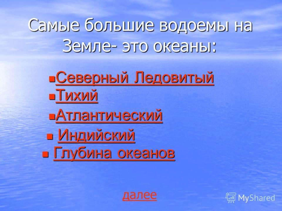 Самые большие водоемы на Земле- это океаны: Северный Ледовитый Северный Ледовитый Северный Ледовитый Северный Ледовитый Тихий Тихий Тихий Атлантический Атлантический Атлантический Индийский ИндийскийИндийский Глубина океанов Глубина океановГлубина ок