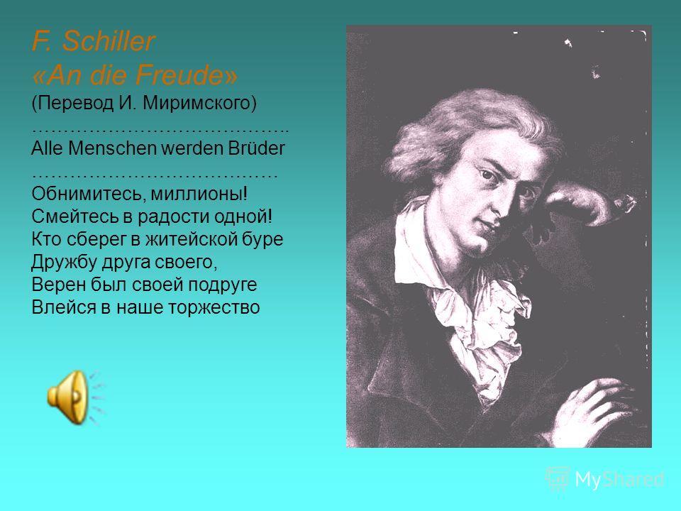 F. Schiller «An die Freude» (Перевод И. Миримского) ………………………………….. Alle Menschen werden Brüder ………………………………… Обнимитесь, миллионы! Смейтесь в радости одной! Кто сберег в житейской буре Дружбу друга своего, Верен был своей подруге Влейся в наше торже