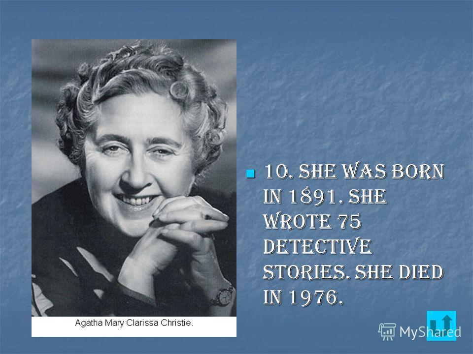10. She was born in 1891. She wrote 75 detective stories. She died in 1976. 10. She was born in 1891. She wrote 75 detective stories. She died in 1976.