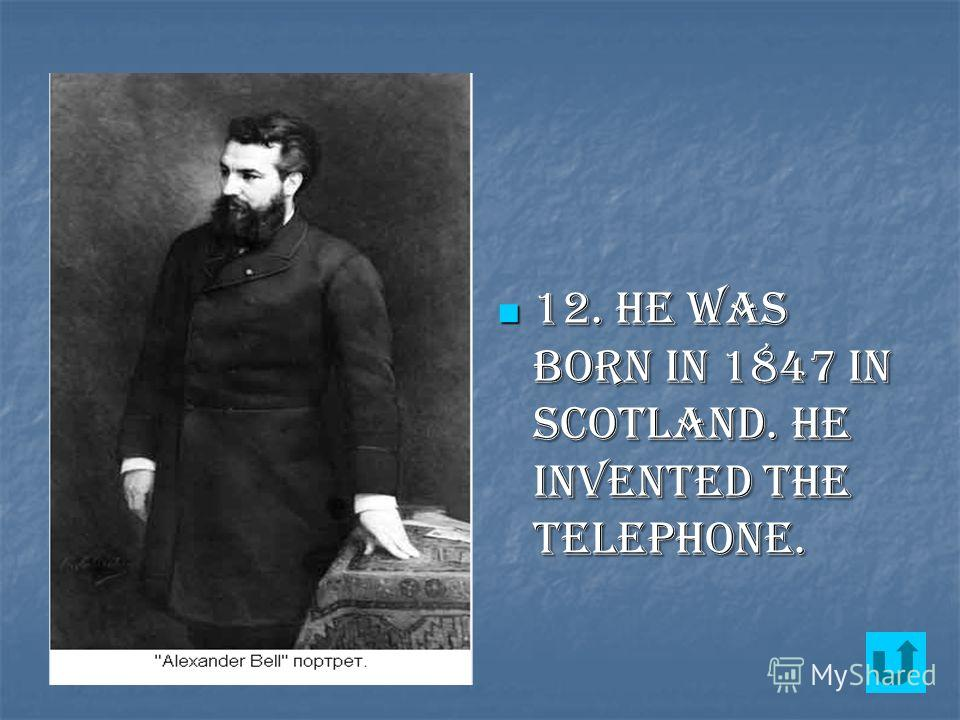 12. He was born in 1847 in Scotland. He invented the telephone. 12. He was born in 1847 in Scotland. He invented the telephone.