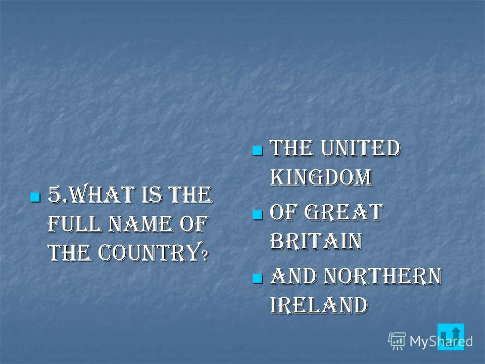 5.What is the full name of the country ? 5.What is the full name of the country ? the United Kingdom the United Kingdom of Great Britain of Great Britain And northern ireland And northern ireland