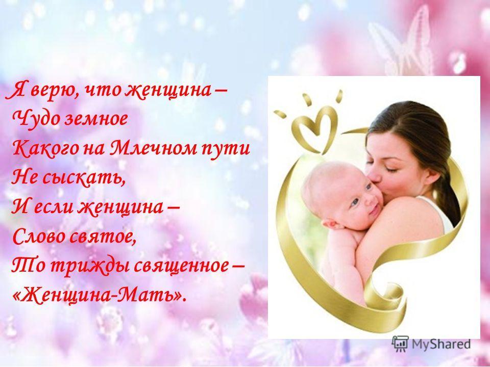 Я верю, что женщина – Чудо земное Какого на Млечном пути Не сыскать, И если женщина – Слово святое, То трижды священное – «Женщина-Мать».