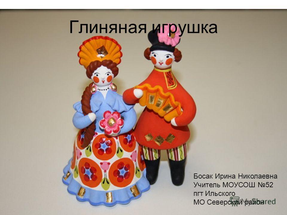 Глиняная игрушка Босак Ирина Николаевна Учитель МОУСОШ 52 пгт Ильского МО Северский район