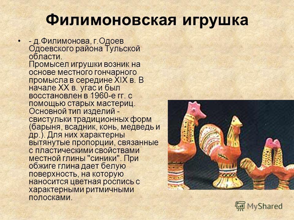 Филимоновская игрушка - д.Филимонова, г.Одоев Одоевского района Тульской области. Промысел игрушки возник на основе местного гончарного промысла в середине XIX в. В начале XX в. угас и был восстановлен в 1960-е гг. с помощью старых мастериц. Основной