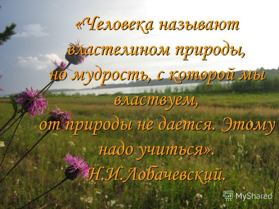 « «Человека называют властелином природы, но мудрость, с которой мы властвуем, от природы не дается. Этому надо учиться». Н.И.Лобачевский. «Человека называют властелином природы, но мудрость, с которой мы властвуем, от природы не дается. Этому надо у