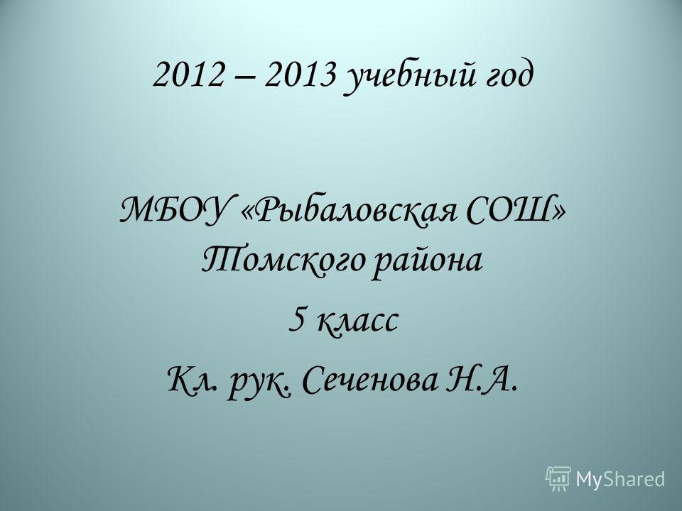 2012 – 2013 учебный год МБОУ «Рыбаловская СОШ» Томского района 5 класс Кл. рук. Сеченова Н.А.