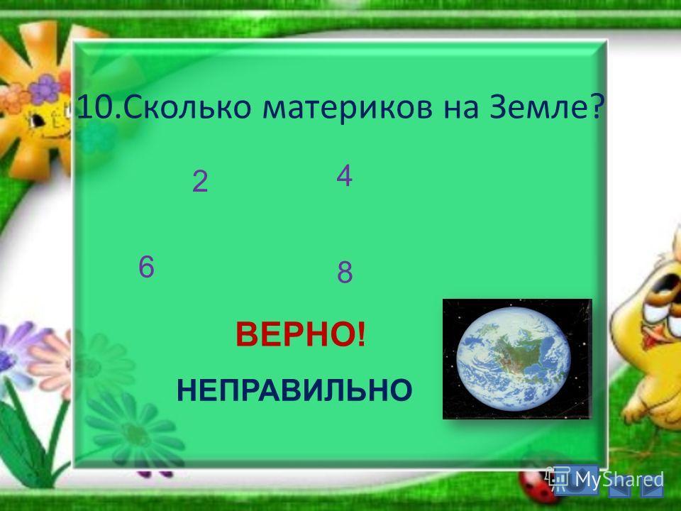 10.Сколько материков на Земле? 2 6 4 8 ВЕРНО! НЕПРАВИЛЬНО