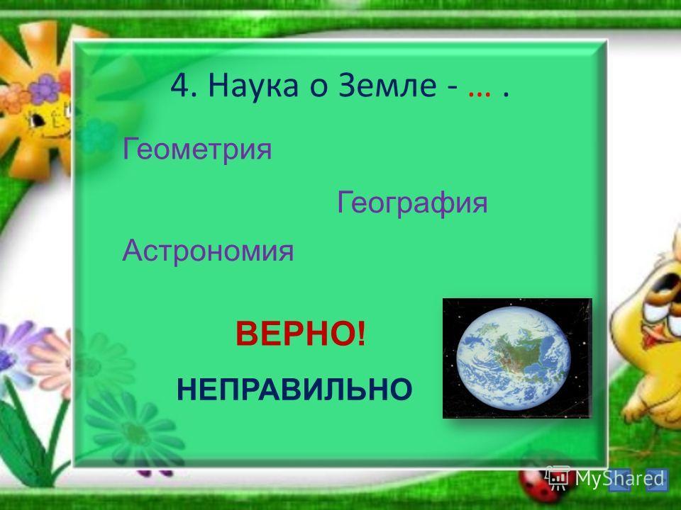 4. Наука о Земле - …. Геометрия География Астрономия ВЕРНО! НЕПРАВИЛЬНО