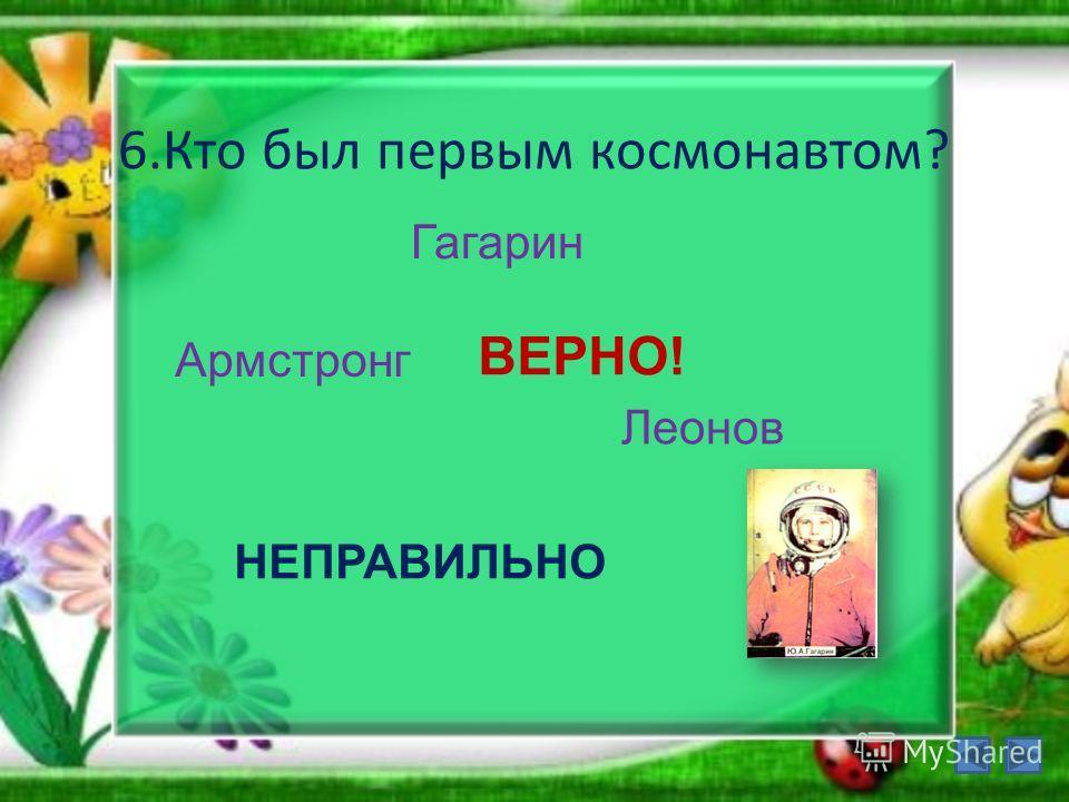 6.Кто был первым космонавтом? Гагарин Армстронг Леонов ВЕРНО! НЕПРАВИЛЬНО
