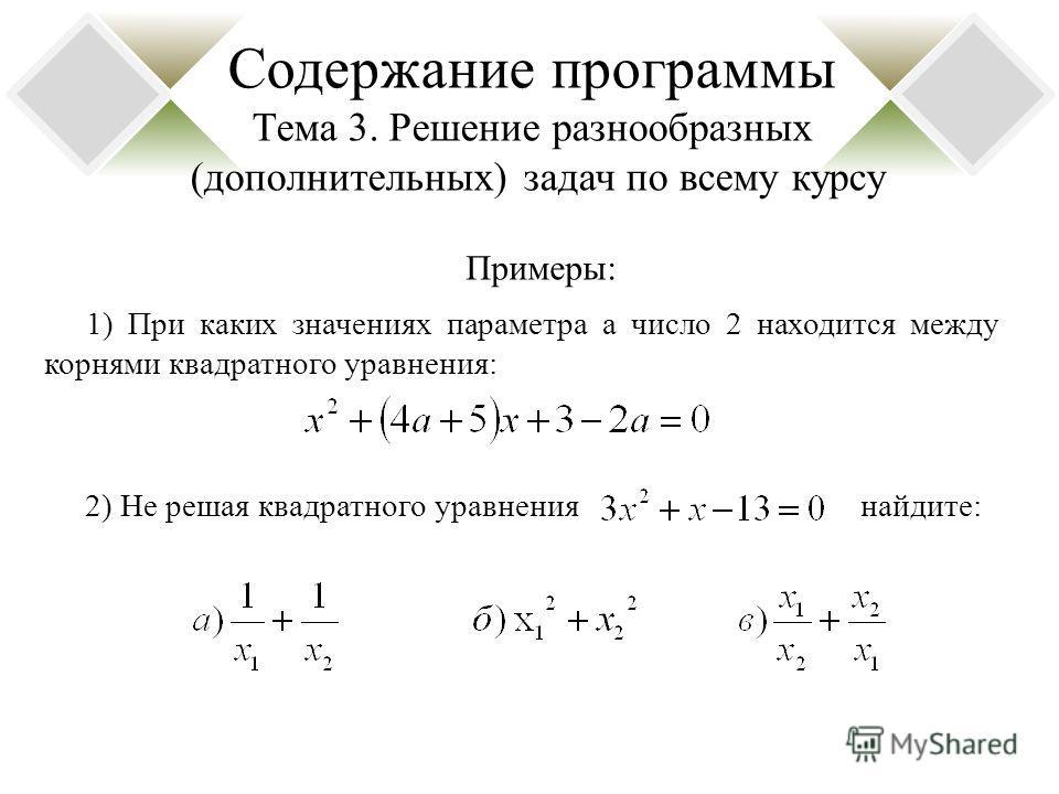 Содержание программы Тема 3. Решение разнообразных (дополнительных) задач по всему курсу 1) При каких значениях параметра а число 2 находится между корнями квадратного уравнения: 2) Не решая квадратного уравнения найдите: Примеры: