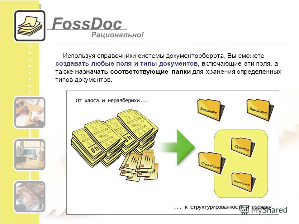 Используя справочники системы документооборота, Вы сможете создавать любые поля и типы документов, включающие эти поля, а также назначать соответствующие папки для хранения определенных типов документов.