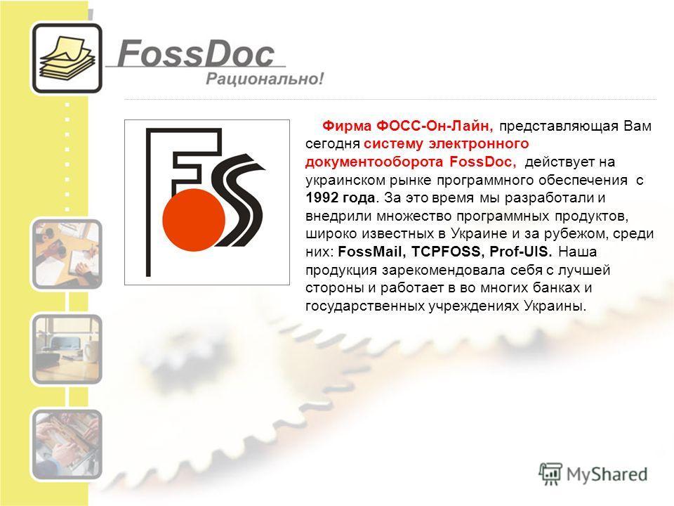Фирма ФОСС-Он-Лайн, представляющая Вам сегодня систему электронного документооборота FossDoc, действует на украинском рынке программного обеспечения с 1992 года. За это время мы разработали и внедрили множество программных продуктов, широко известных