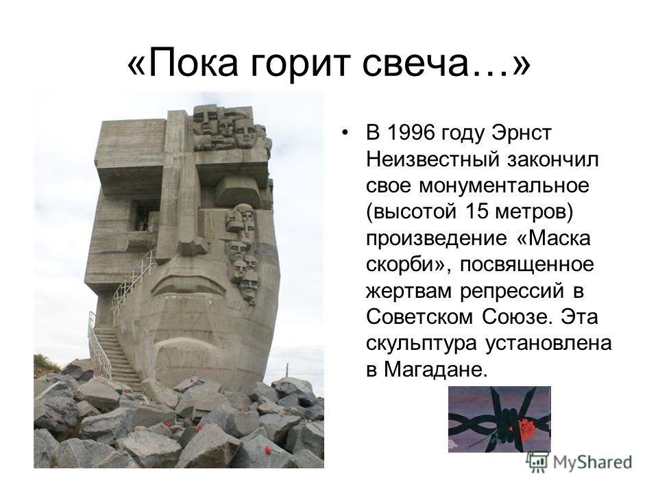 «Пока горит свеча…» В 1996 году Эрнст Неизвестный закончил свое монументальное (высотой 15 метров) произведение «Маска скорби», посвященное жертвам репрессий в Советском Союзе. Эта скульптура установлена в Магадане.