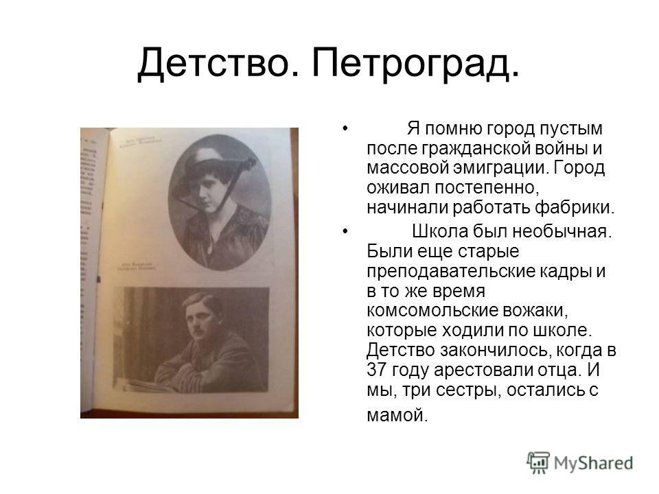 Детство. Петроград. Я помню город пустым после гражданской войны и массовой эмиграции. Город оживал постепенно, начинали работать фабрики. Школа был необычная. Были еще старые преподавательские кадры и в то же время комсомольские вожаки, которые ходи