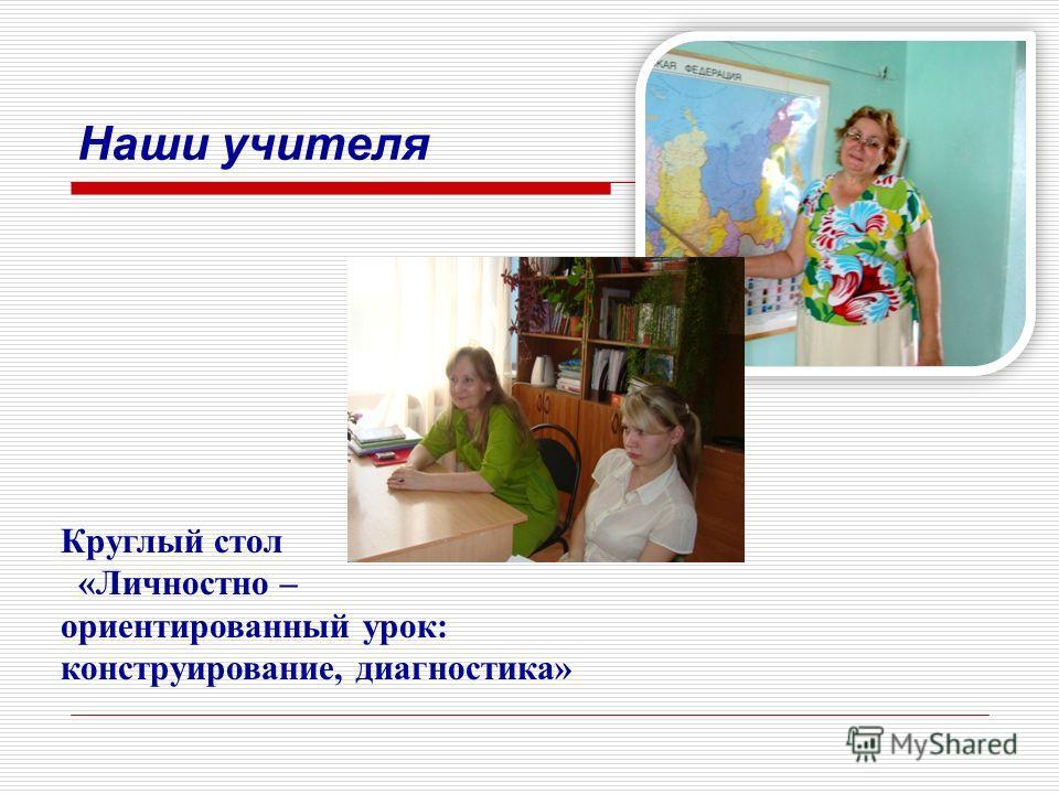 Наши учителя Круглый стол «Личностно – ориентированный урок: конструирование, диагностика»
