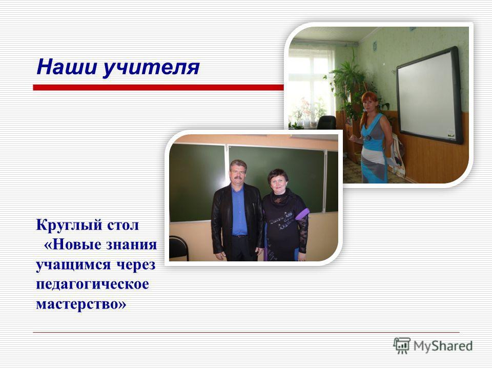 Наши учителя Круглый стол «Новые знания учащимся через педагогическое мастерство»