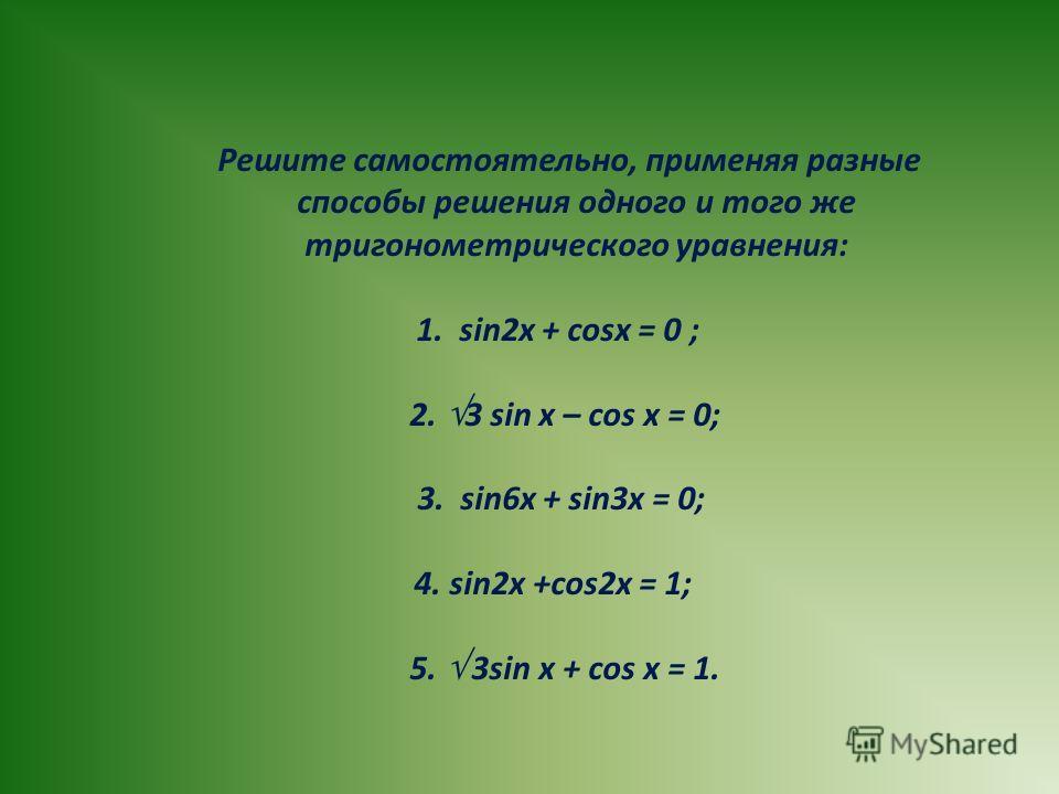 Решите самостоятельно, применяя разные способы решения одного и того же тригонометрического уравнения: 1. sin2x + cosx = 0 ; 2. 3 sin x – cos x = 0; 3. sin6x + sin3x = 0; 4. sin2x +cos2x = 1; 5. 3sin x + cos x = 1.