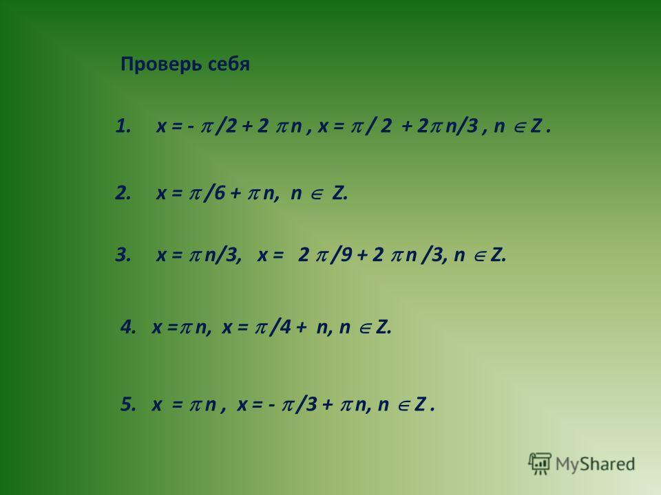 3. x = n/3, x = 2 /9 + 2 n /3, n Z. 2. x = /6 + n, n Z. 1. x = - /2 + 2 n, x = / 2 + 2 n/3, n Z. 4. х = n, x = /4 + n, n Z. 5. x = n, x = - /3 + n, n Z. Проверь себя