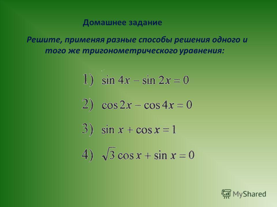 Домашнее задание Решите, применяя разные способы решения одного и того же тригонометрического уравнения: