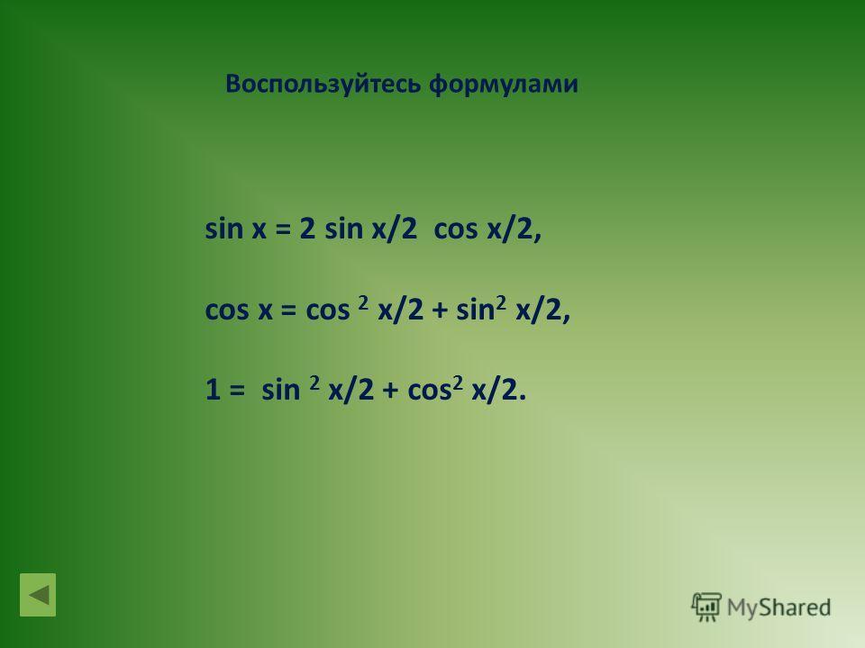 Воспользуйтесь формулами sin x = 2 sin x/2 cos x/2, cos x = cos 2 x/2 + sin 2 x/2, 1 = sin 2 x/2 + cos 2 x/2.