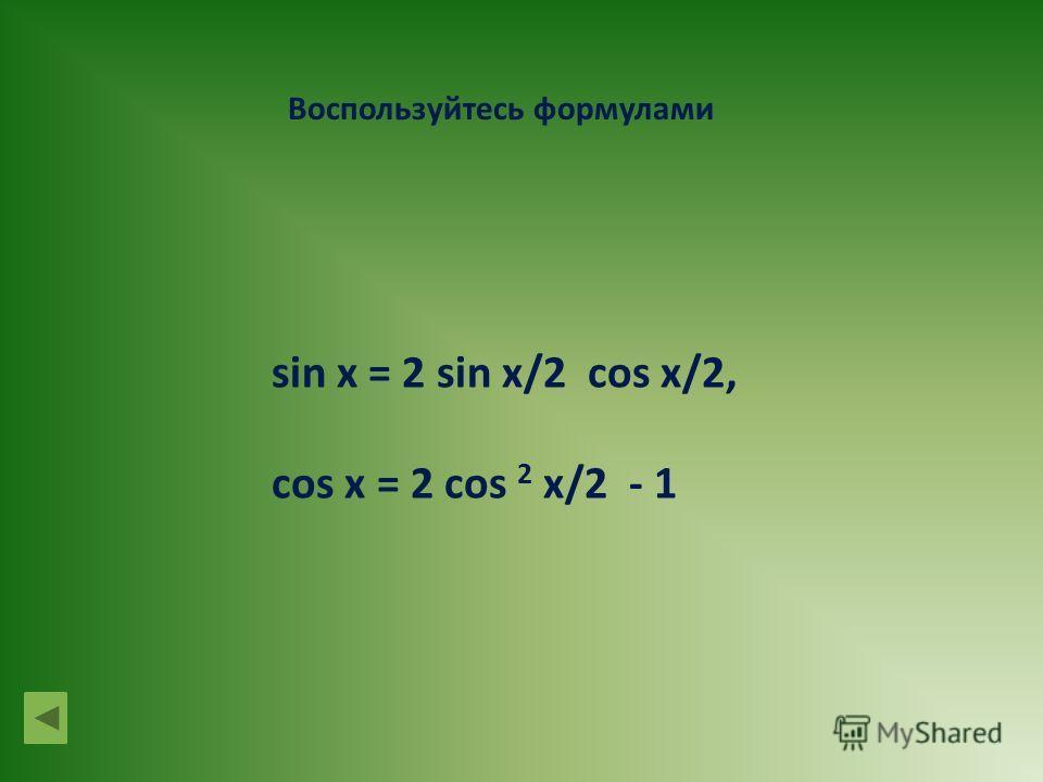 Воспользуйтесь формулами sin x = 2 sin x/2 cos x/2, cos x = 2 cos 2 x/2 - 1