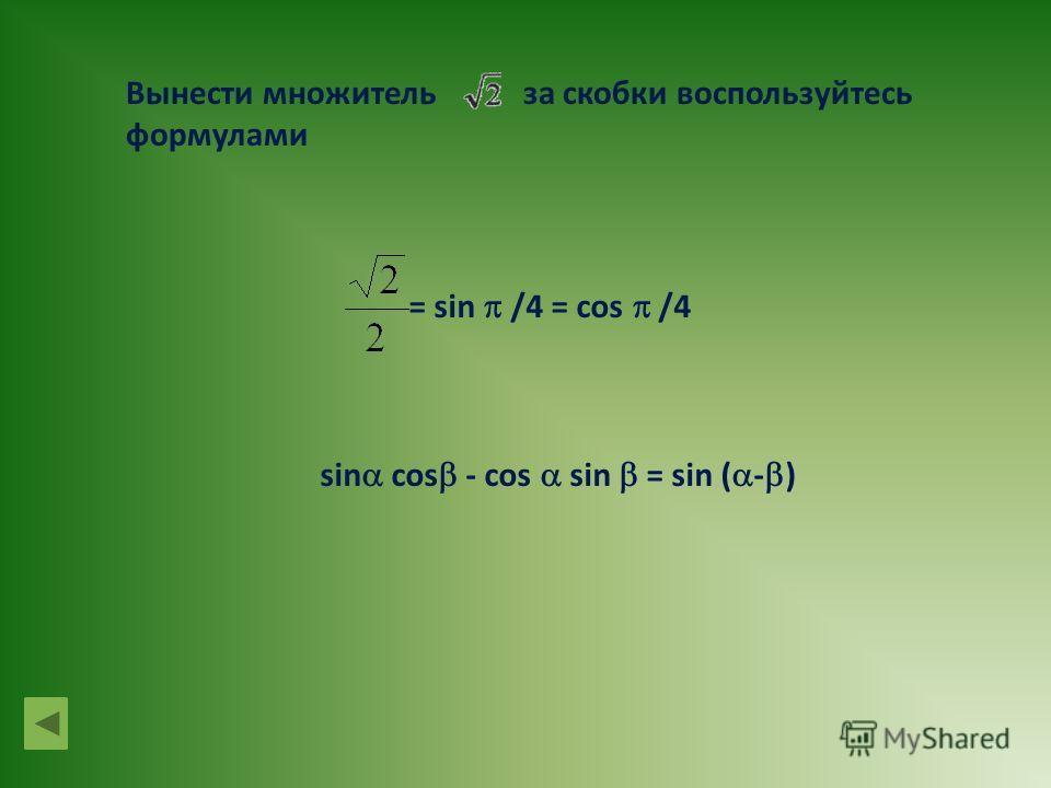 Вынести множитель за скобки воспользуйтесь формулами = sin /4 = cos /4 sin cos - cos sin = sin ( - )