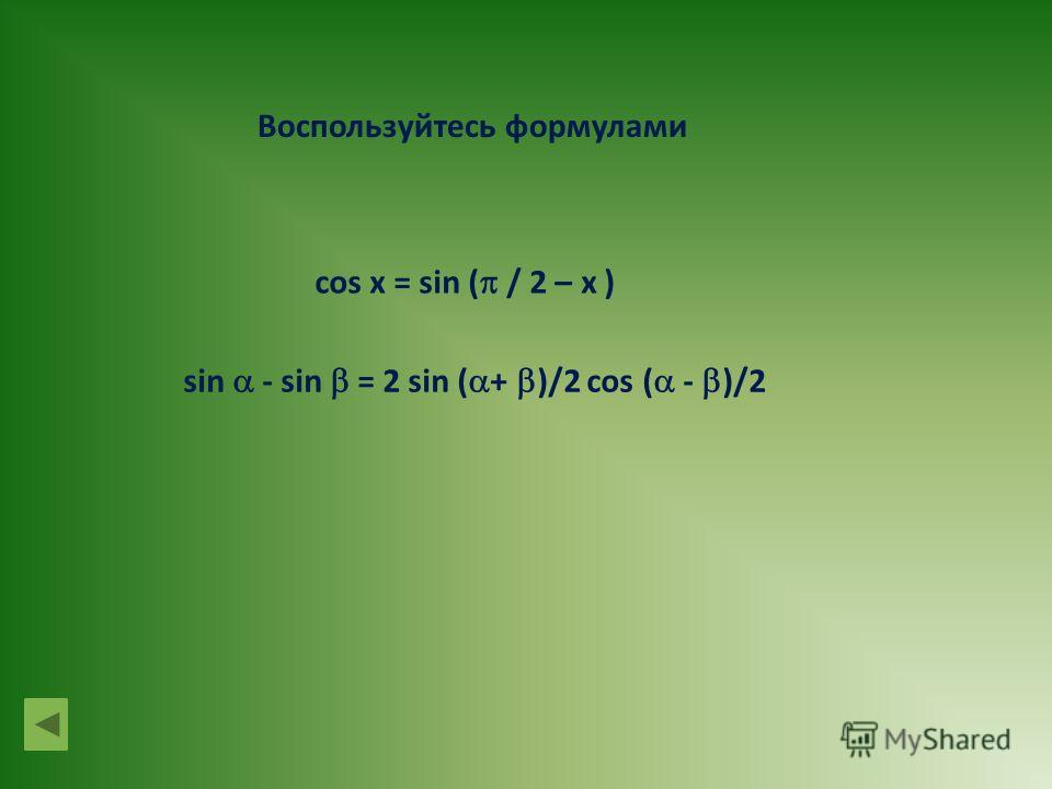 cos x = sin ( / 2 – x ) Воспользуйтесь формулами sin - sin = 2 sin ( + )/2 cos ( - )/2