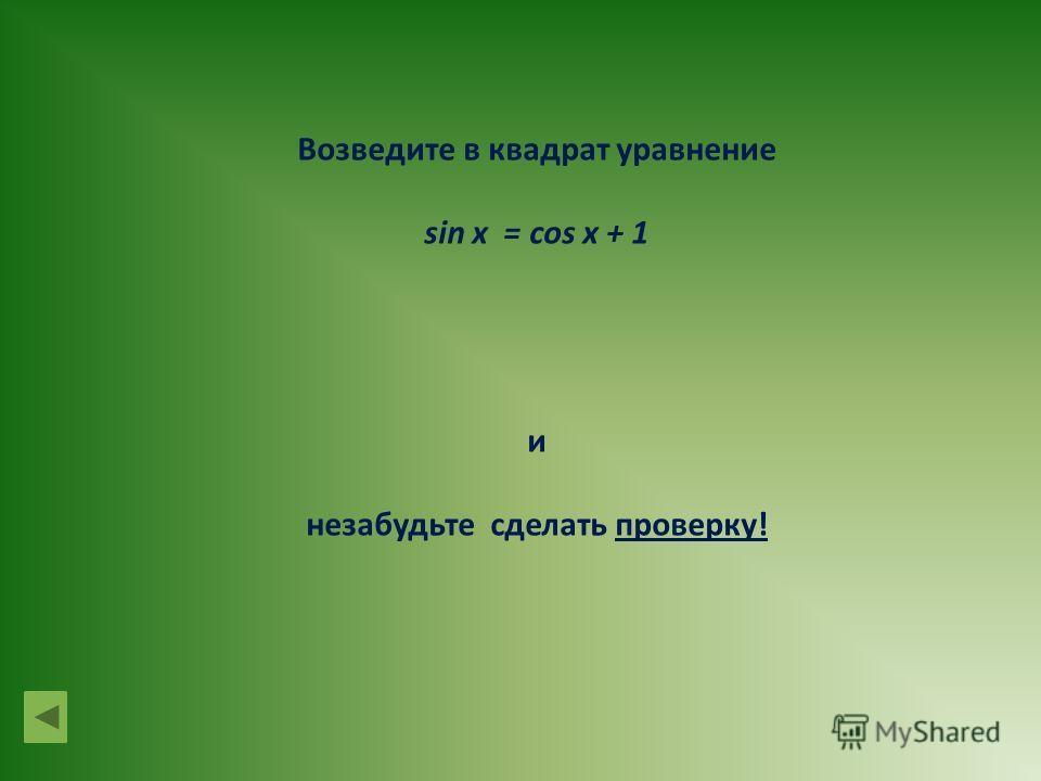 Возведите в квадрат уравнение sin x = cos x + 1 и незабудьте сделать проверку!