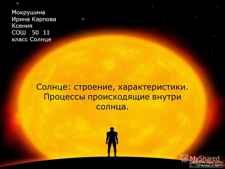Солнце: строение, характеристики. Процессы происходящие внутри солнца. Мокрушина Ирина Карпова Ксения СОШ 50 11 класс Солнце