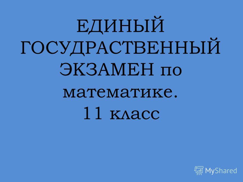 ЕДИНЫЙ ГОСУДРАСТВЕННЫЙ ЭКЗАМЕН по математике. 11 класс