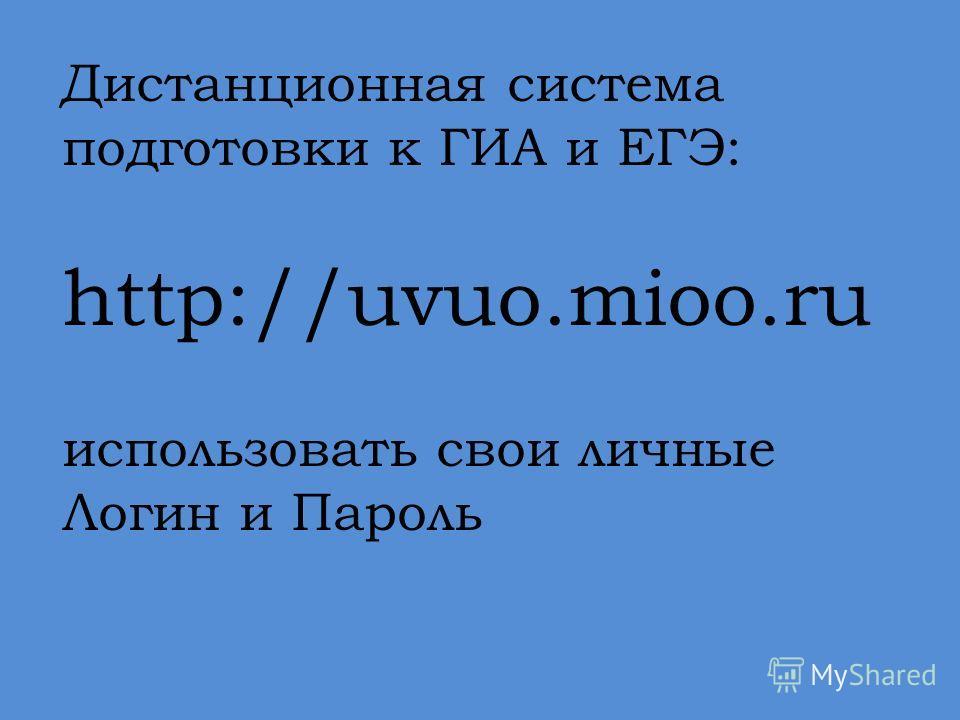 Дистанционная система подготовки к ГИА и ЕГЭ: http://uvuo.mioo.ru использовать свои личные Логин и Пароль