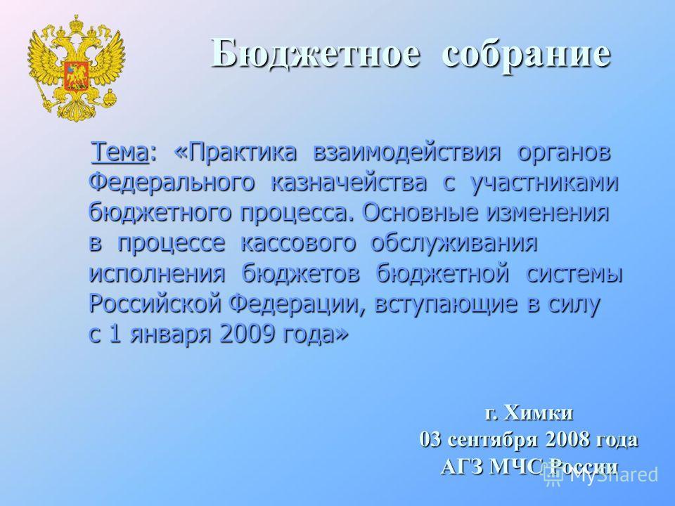 Бюджетное собрание Тема: «Практика взаимодействия органов Федерального казначейства с участниками бюджетного процесса. Основные изменения в процессе кассового обслуживания исполнения бюджетов бюджетной системы Российской Федерации, вступающие в силу