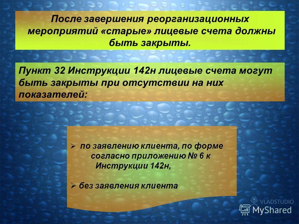 После завершения реорганизационных мероприятий «старые» лицевые счета должны быть закрыты. по заявлению клиента, по форме согласно приложению 6 к Инструкции 142н, без заявления клиента Пункт 32 Инструкции 142н лицевые счета могут быть закрыты при отс
