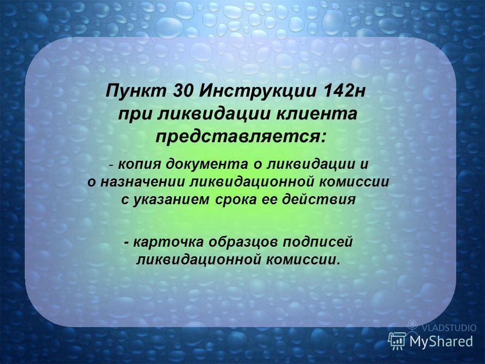 Пункт 30 Инструкции 142н при ликвидации клиента представляется: - копия документа о ликвидации и о назначении ликвидационной комиссии с указанием срока ее действия - карточка образцов подписей ликвидационной комиссии.