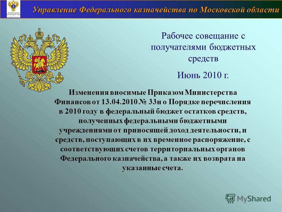 Управление Федерального казначейства по Московской области Рабочее совещание с получателями бюджетных средств Июнь 2010 г. Изменения вносимые Приказом Министерства Финансов от 13.04.2010 33н о Порядке перечисления в 2010 году в федеральный бюджет ост