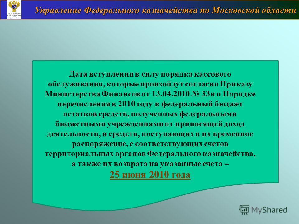 Управление Федерального казначейства по Московской области Дата вступления в силу порядка кассового обслуживания, которые произойдут согласно Приказу Министерства Финансов от 13.04.2010 33н о Порядке перечисления в 2010 году в федеральный бюджет оста