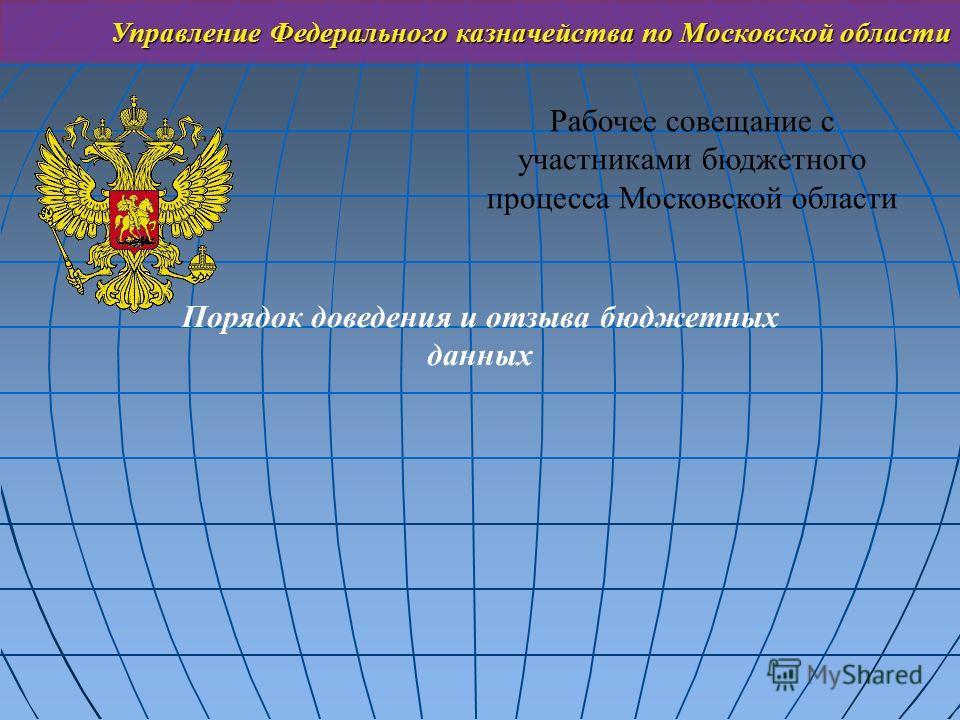 Управление Федерального казначейства по Московской области Рабочее совещание с участниками бюджетного процесса Московской области Порядок доведения и отзыва бюджетных данных