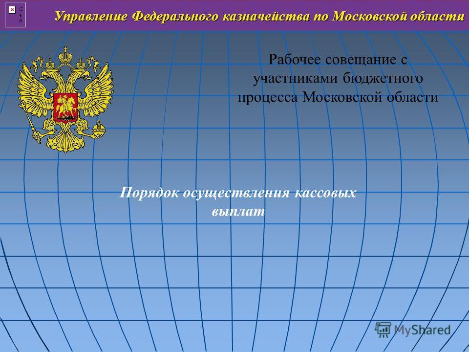 Управление Федерального казначейства по Московской области Рабочее совещание с участниками бюджетного процесса Московской области Порядок осуществления кассовых выплат