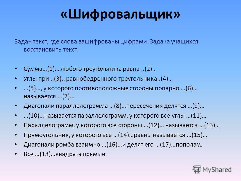 Задан текст, где слова зашифрованы цифрами. Задача учащихся восстановить текст. Сумма…(1)… любого треугольника равна..(2).. Углы при..(3).. равнобедренного треугольника..(4)… …(5)…, у которого противоположные стороны попарно …(6)… называется …(7)… Ди