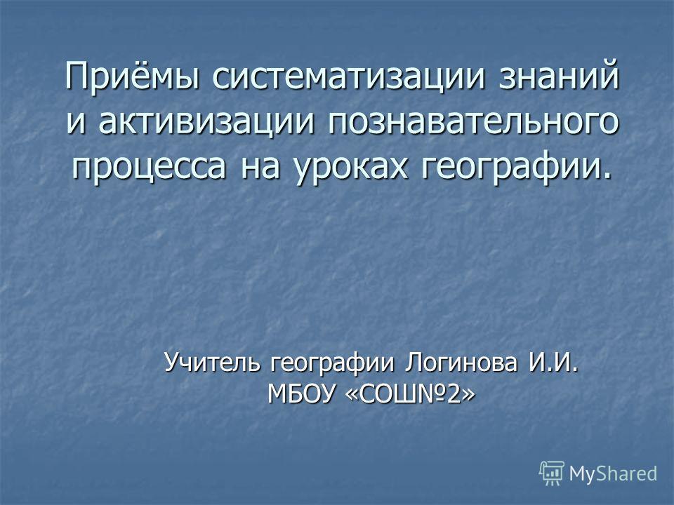 Приёмы систематизации знаний и активизации познавательного процесса на уроках географии. Учитель географии Логинова И.И. МБОУ «СОШ2»