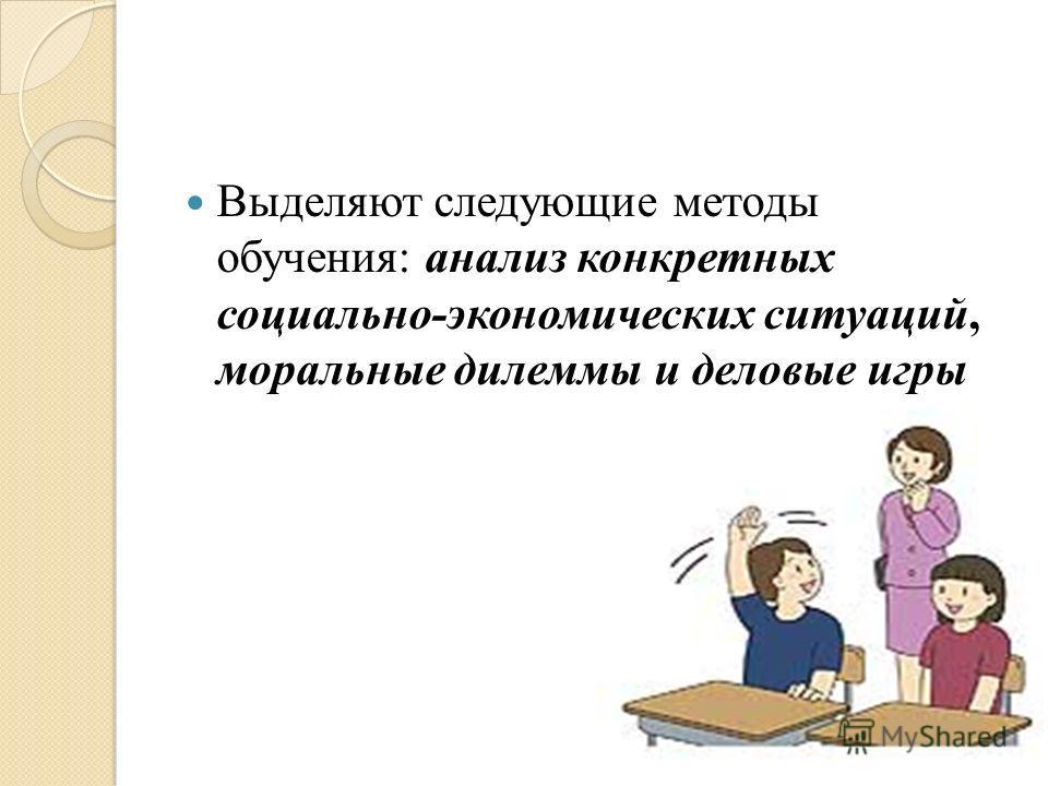Выделяют следующие методы обучения: анализ конкретных социально-экономических ситуаций, моральные дилеммы и деловые игры